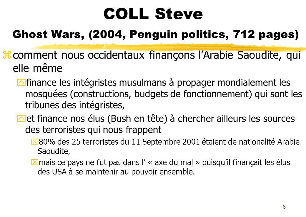 COLL Steve Ghost Wars, (2004, Penguin politics, 712 pages) zcomment nous occidentaux finançons lArabie Saoudite, qui elle même yfinance les intégristes musulmans à propager mondialement les mosquées (constructions, budgets de fonctionnement) qui sont les tribunes des intégristes, yet finance nos élus (Bush en tête) à chercher ailleurs les sources des terroristes qui nous frappent x80% des 25 terroristes du 11 Septembre 2001 étaient de nationalité Arabie Saoudite, xmais ce pays ne fut pas dans l « axe du mal » puisquil finançait les élus des USA à se maintenir au pouvoir ensemble.
