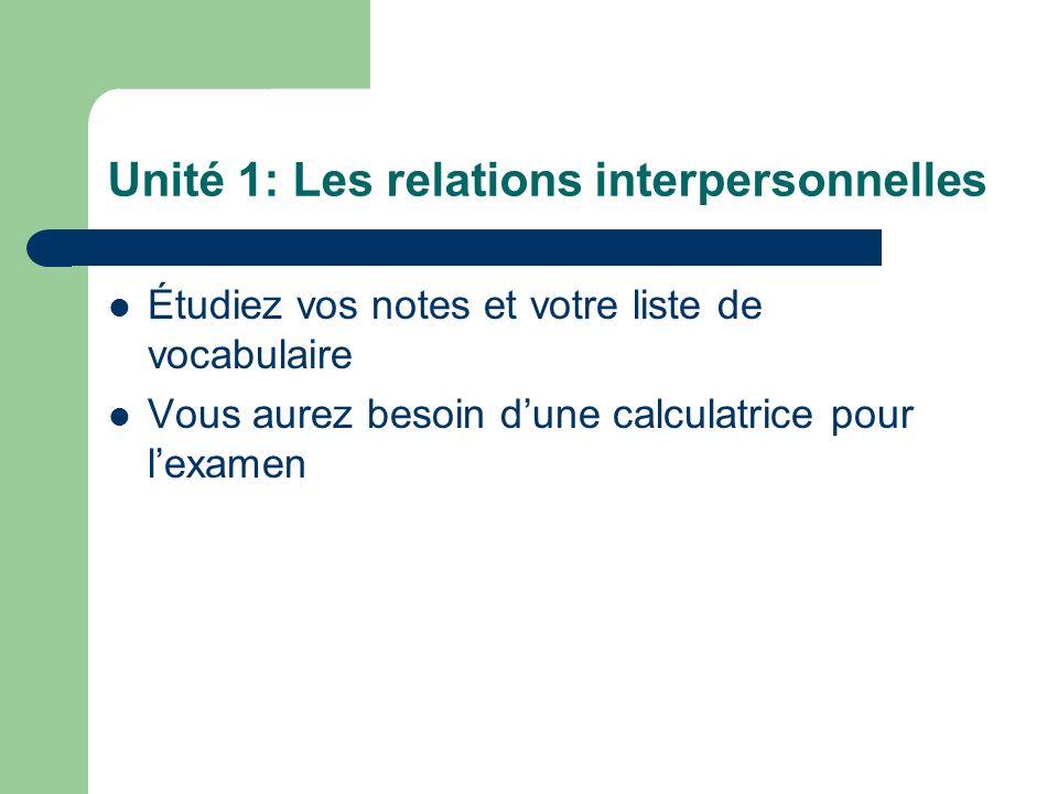 Unité 1: Les relations interpersonnelles Étudiez vos notes et votre liste de vocabulaire Vous aurez besoin dune calculatrice pour lexamen