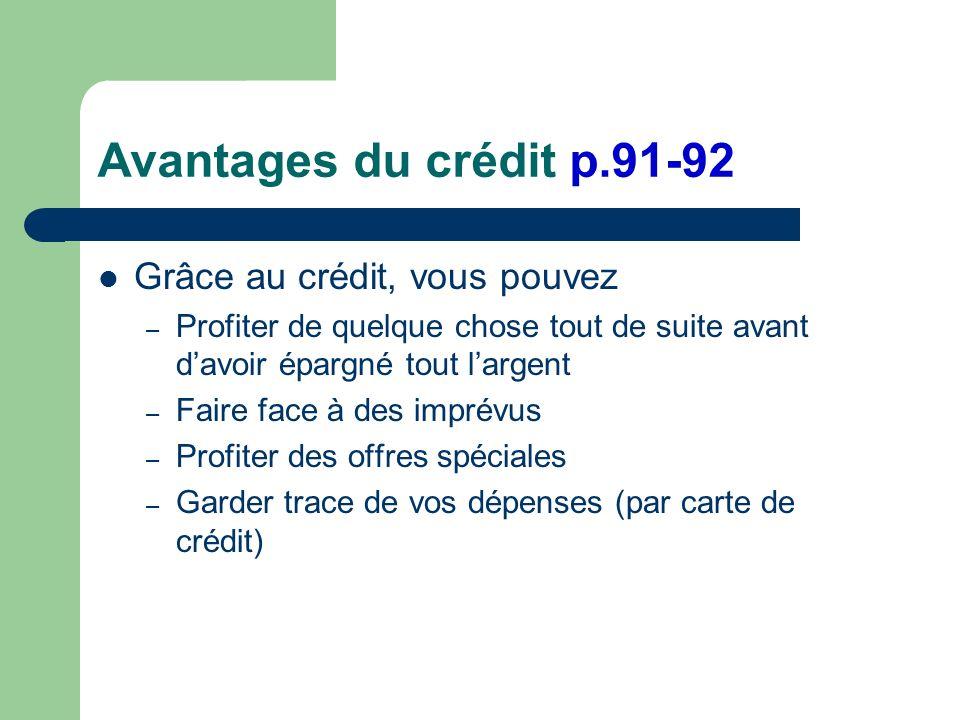 Avantages du crédit p.91-92 Grâce au crédit, vous pouvez – Profiter de quelque chose tout de suite avant davoir épargné tout largent – Faire face à des imprévus – Profiter des offres spéciales – Garder trace de vos dépenses (par carte de crédit)