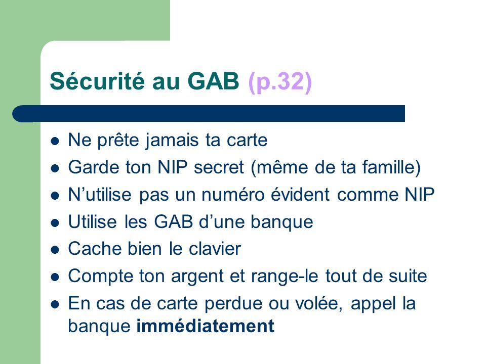 Sécurité au GAB (p.32) Ne prête jamais ta carte Garde ton NIP secret (même de ta famille) Nutilise pas un numéro évident comme NIP Utilise les GAB dune banque Cache bien le clavier Compte ton argent et range-le tout de suite En cas de carte perdue ou volée, appel la banque immédiatement