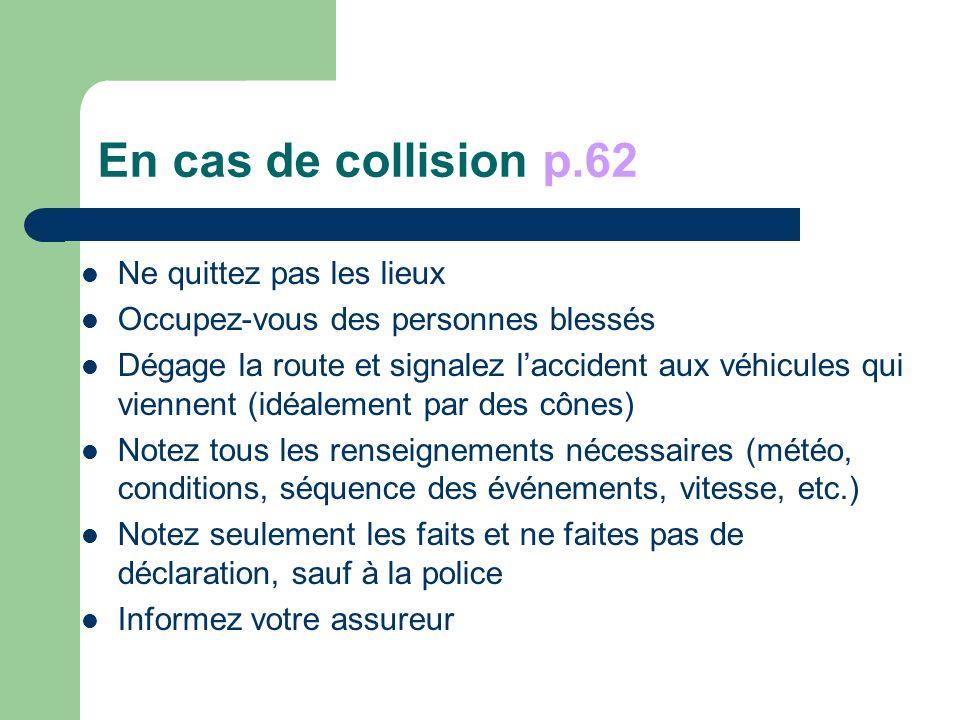 En cas de collision p.62 Ne quittez pas les lieux Occupez-vous des personnes blessés Dégage la route et signalez laccident aux véhicules qui viennent (idéalement par des cônes) Notez tous les renseignements nécessaires (météo, conditions, séquence des événements, vitesse, etc.) Notez seulement les faits et ne faites pas de déclaration, sauf à la police Informez votre assureur