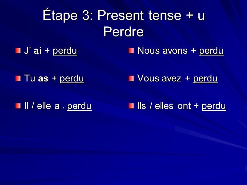 Étape 3: Present tense + u Perdre J ai + perdu Tu as + perdu Il / elle a + perdu Nous avons + perdu Vous avez + perdu Ils / elles ont + perdu