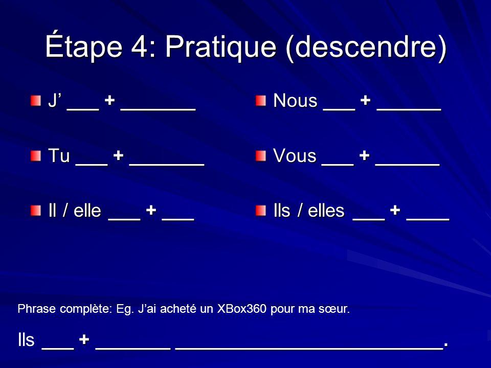 Étape 4: Pratique (descendre) J ___ + _______ Tu ___ + _______ Il / elle ___ + ___ Nous ___ + ______ Vous ___ + ______ Ils / elles ___ + ____ Phrase complète: Eg.