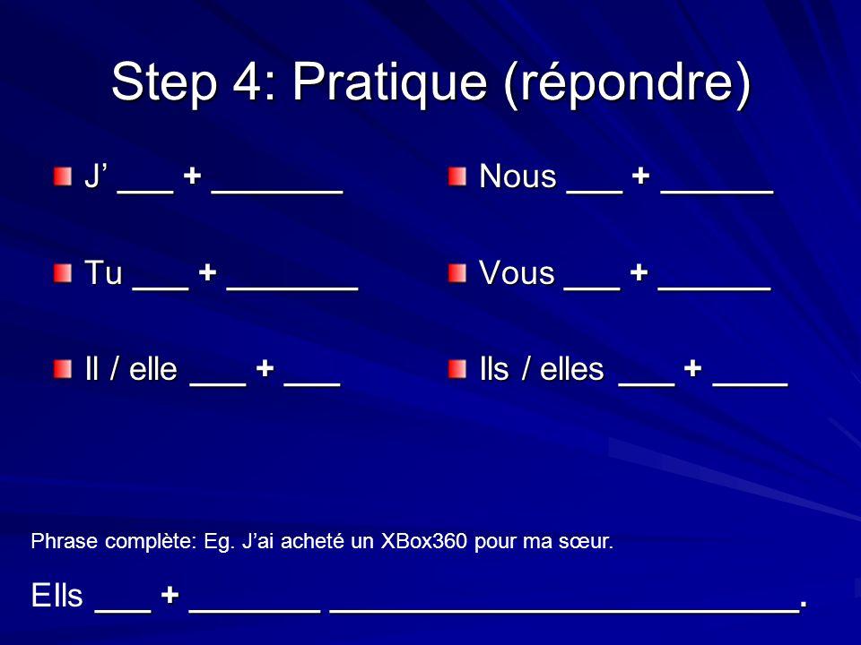 Step 4: Pratique (répondre) J ___ + _______ Tu ___ + _______ Il / elle ___ + ___ Nous ___ + ______ Vous ___ + ______ Ils / elles ___ + ____ Phrase complète: Eg.