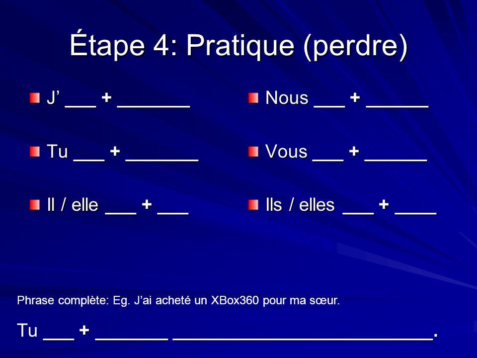 Étape 4: Pratique (perdre) J ___ + _______ Tu ___ + _______ Il / elle ___ + ___ Nous ___ + ______ Vous ___ + ______ Ils / elles ___ + ____ Phrase complète: Eg.