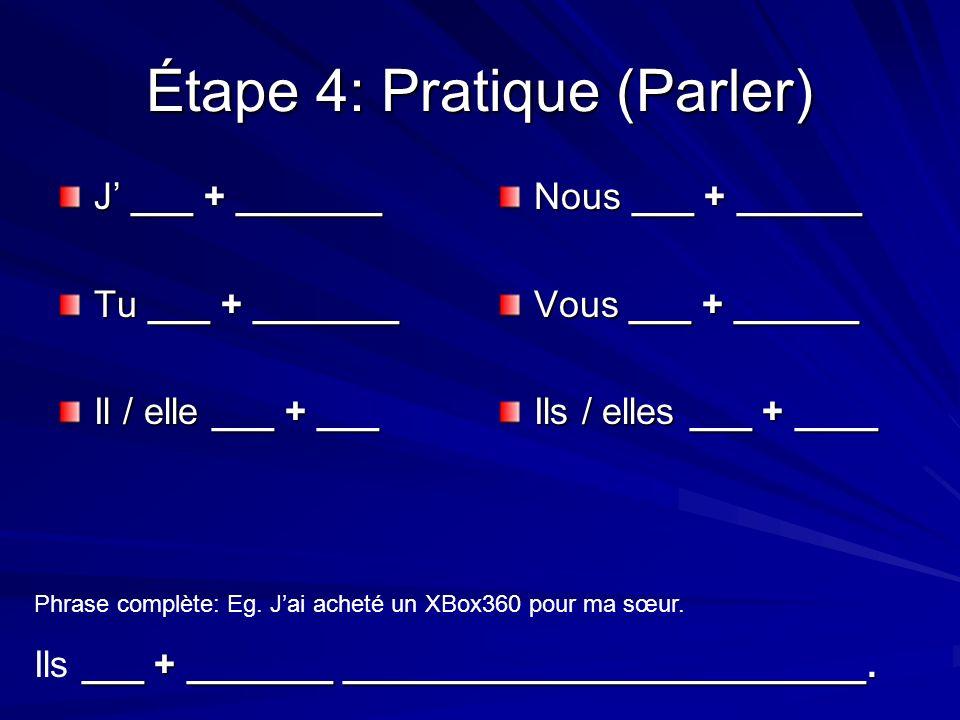 Étape 4: Pratique (Parler) J ___ + _______ Tu ___ + _______ Il / elle ___ + ___ Nous ___ + ______ Vous ___ + ______ Ils / elles ___ + ____ Phrase complète: Eg.