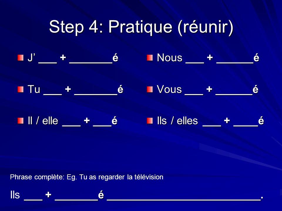 Step 4: Pratique (réunir) J ___ + _______é Tu ___ + _______é Il / elle ___ + ___é Nous ___ + ______é Vous ___ + ______é Ils / elles ___ + ____é Phrase