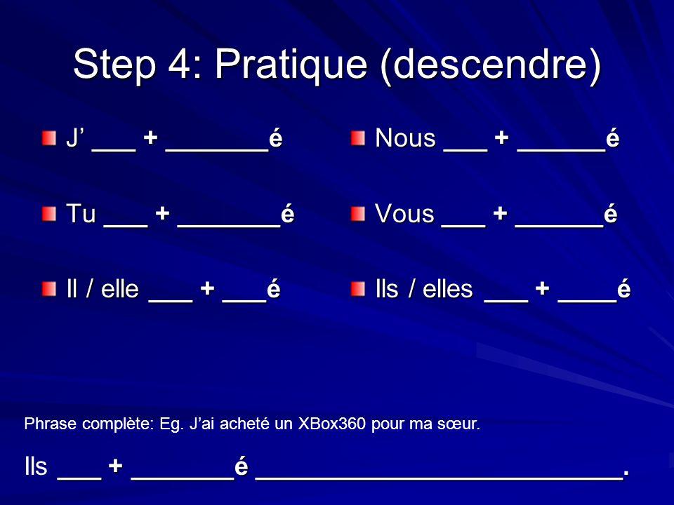 Step 4: Pratique (descendre) J ___ + _______é Tu ___ + _______é Il / elle ___ + ___é Nous ___ + ______é Vous ___ + ______é Ils / elles ___ + ____é Phrase complète: Eg.