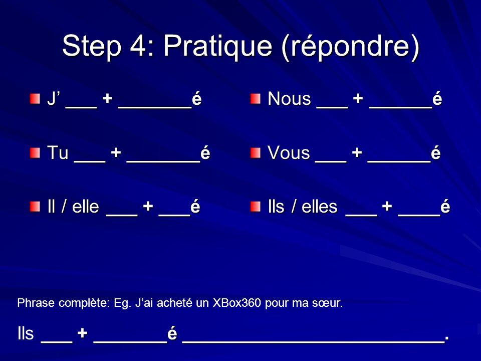Step 4: Pratique (répondre) J ___ + _______é Tu ___ + _______é Il / elle ___ + ___é Nous ___ + ______é Vous ___ + ______é Ils / elles ___ + ____é Phrase complète: Eg.