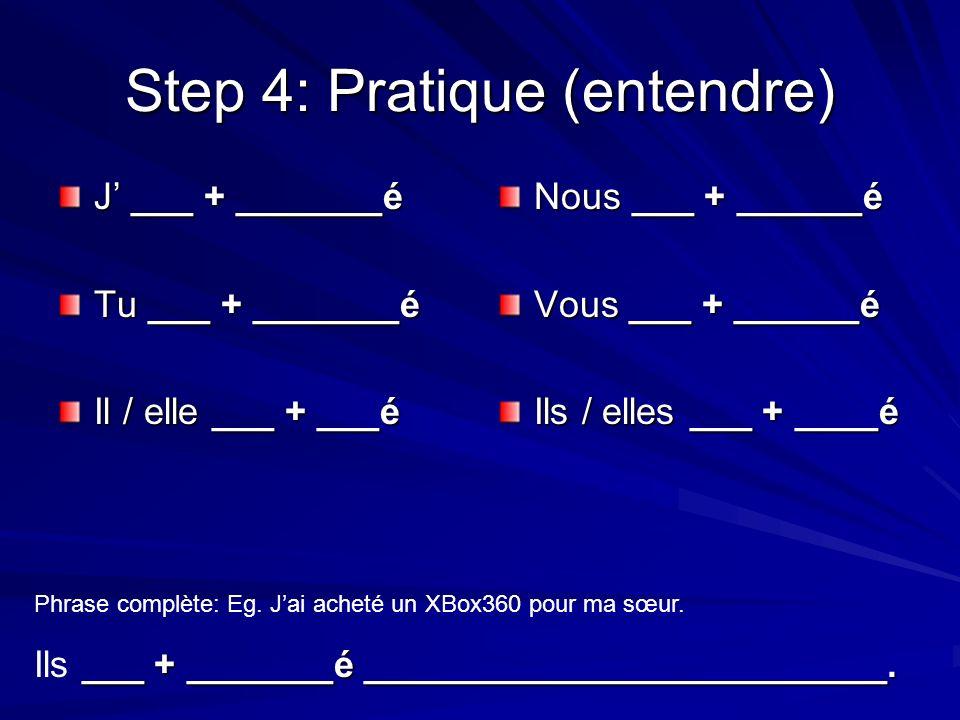Step 4: Pratique (entendre) J ___ + _______é Tu ___ + _______é Il / elle ___ + ___é Nous ___ + ______é Vous ___ + ______é Ils / elles ___ + ____é Phrase complète: Eg.