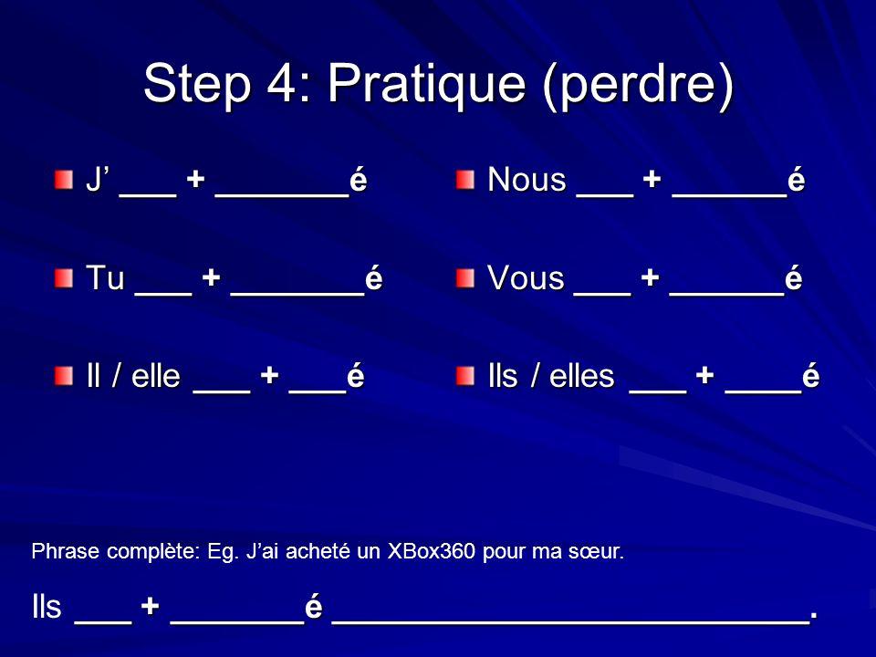 Step 4: Pratique (perdre) J ___ + _______é Tu ___ + _______é Il / elle ___ + ___é Nous ___ + ______é Vous ___ + ______é Ils / elles ___ + ____é Phrase complète: Eg.