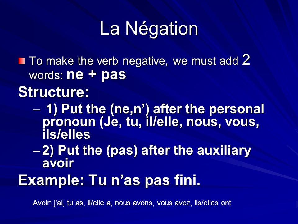 La Négation To make the verb negative, we must add 2 words: ne + pas Structure: – 1) Put the (ne,n) after the personal pronoun (Je, tu, il/elle, nous,