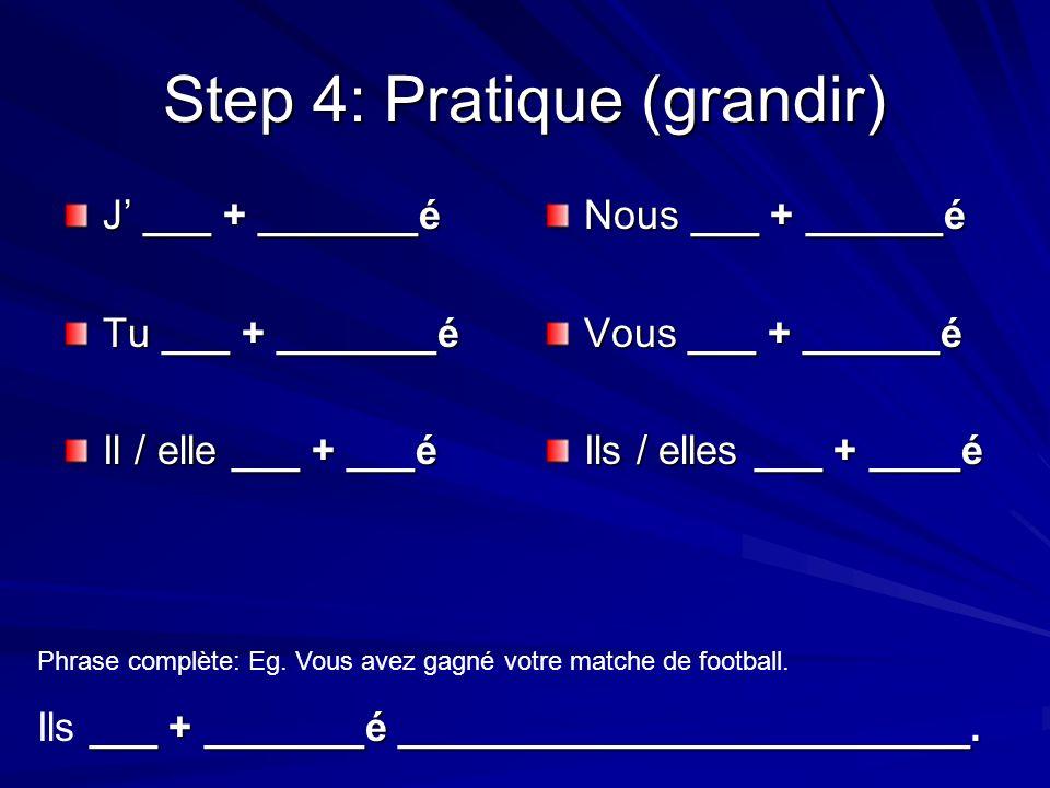 Step 4: Pratique (grandir) J ___ + _______é Tu ___ + _______é Il / elle ___ + ___é Nous ___ + ______é Vous ___ + ______é Ils / elles ___ + ____é Phrase complète: Eg.
