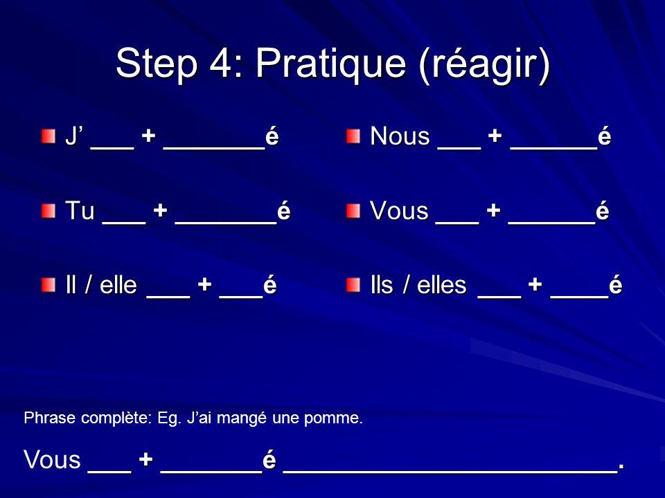 Step 4: Pratique (réunir) J ___ + _______é Tu ___ + _______é Il / elle ___ + ___é Nous ___ + ______é Vous ___ + ______é Ils / elles ___ + ____é Phrase complète: Eg.
