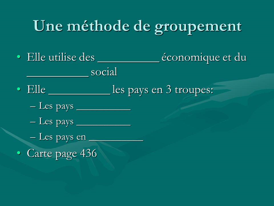 Une méthode de groupement Elle utilise des __________ économique et du __________ socialElle utilise des __________ économique et du __________ social Elle __________ les pays en 3 troupes:Elle __________ les pays en 3 troupes: –Les pays __________ –Les pays en __________ Carte page 436Carte page 436