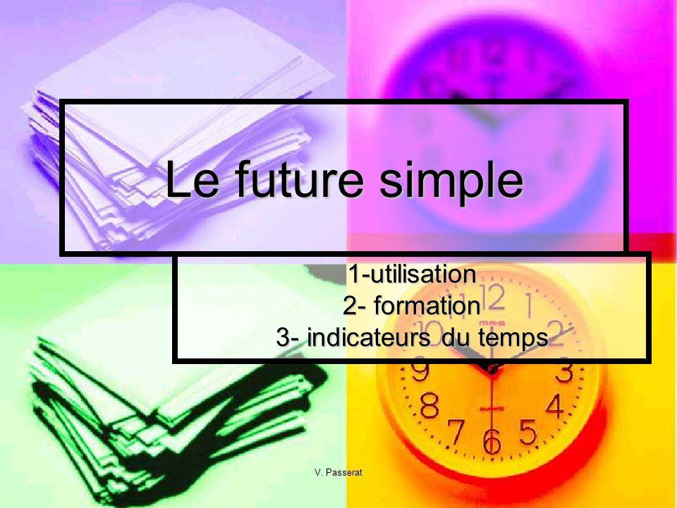 V. Passerat Le future simple 1-utilisation 2- formation 3- indicateurs du temps