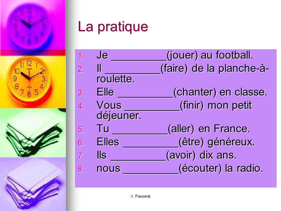 V. Passerat La pratique 1. Je _________(jouer) au football. 2. Il _________(faire) de la planche-à- roulette. 3. Elle _________(chanter) en classe. 4.