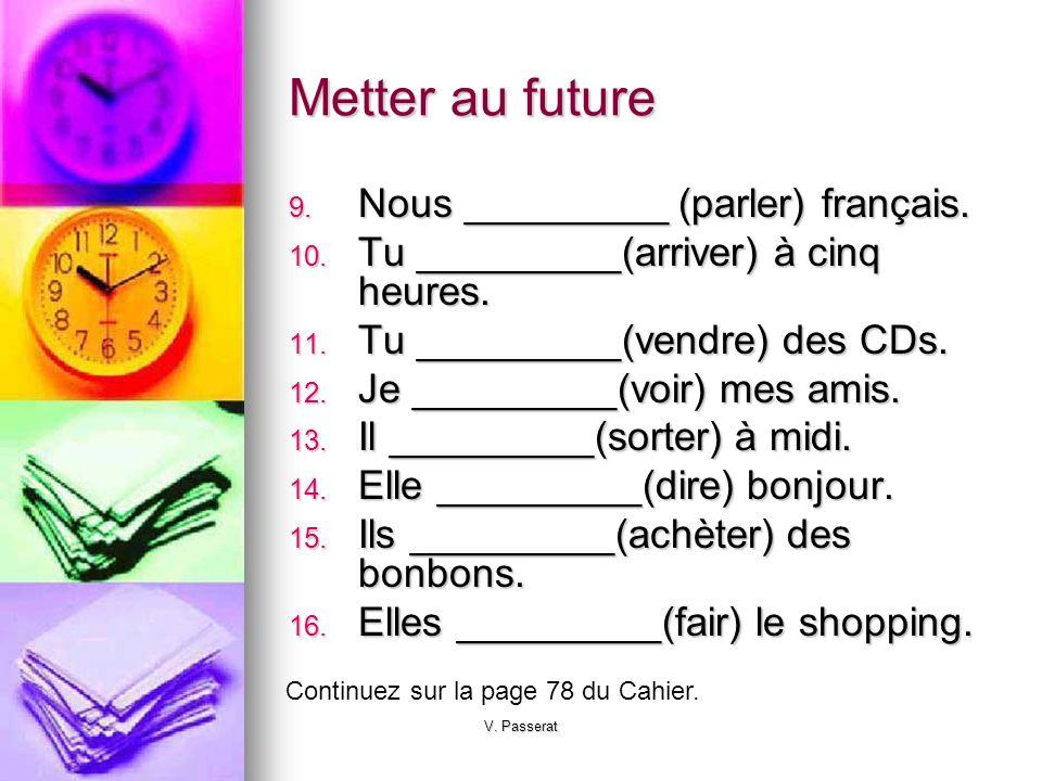 V. Passerat Metter au future 9. Nous _________ (parler) français. 10. Tu _________(arriver) à cinq heures. 11. Tu _________(vendre) des CDs. 12. Je __