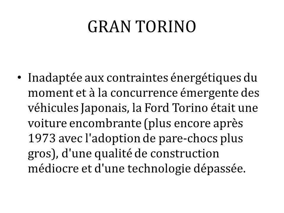 GRAN TORINO Inadaptée aux contraintes énergétiques du moment et à la concurrence émergente des véhicules Japonais, la Ford Torino était une voiture en