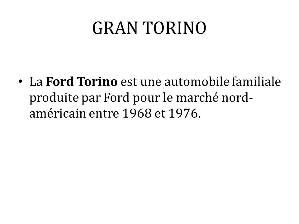 GRAN TORINO La Ford Torino est une automobile familiale produite par Ford pour le marché nord- américain entre 1968 et 1976.
