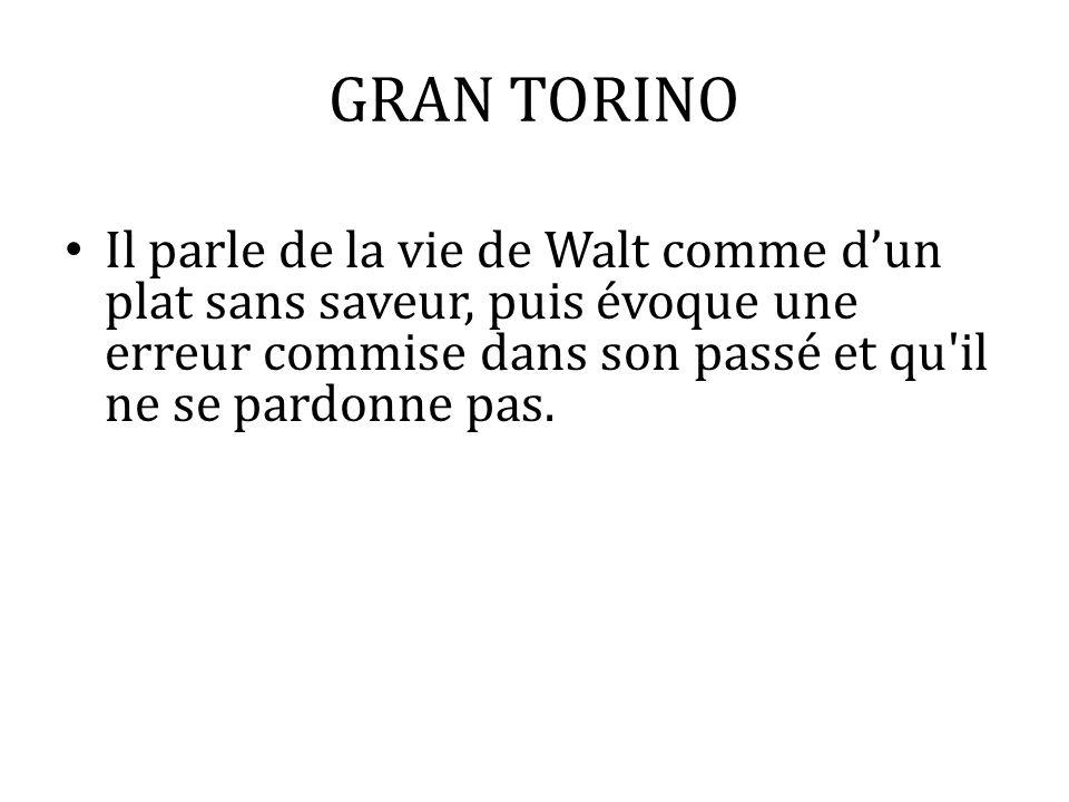 GRAN TORINO Il parle de la vie de Walt comme dun plat sans saveur, puis évoque une erreur commise dans son passé et qu'il ne se pardonne pas.