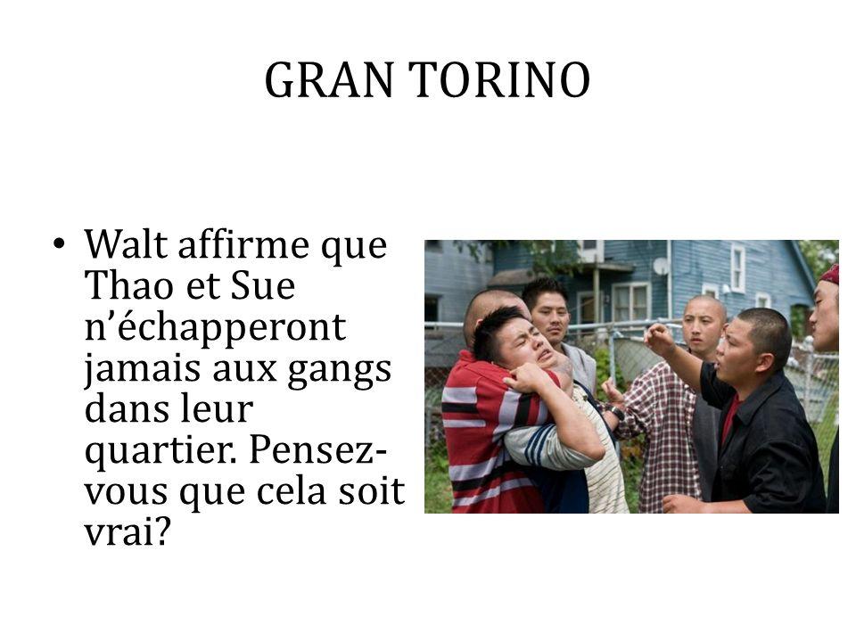 GRAN TORINO Walt affirme que Thao et Sue néchapperont jamais aux gangs dans leur quartier. Pensez- vous que cela soit vrai?