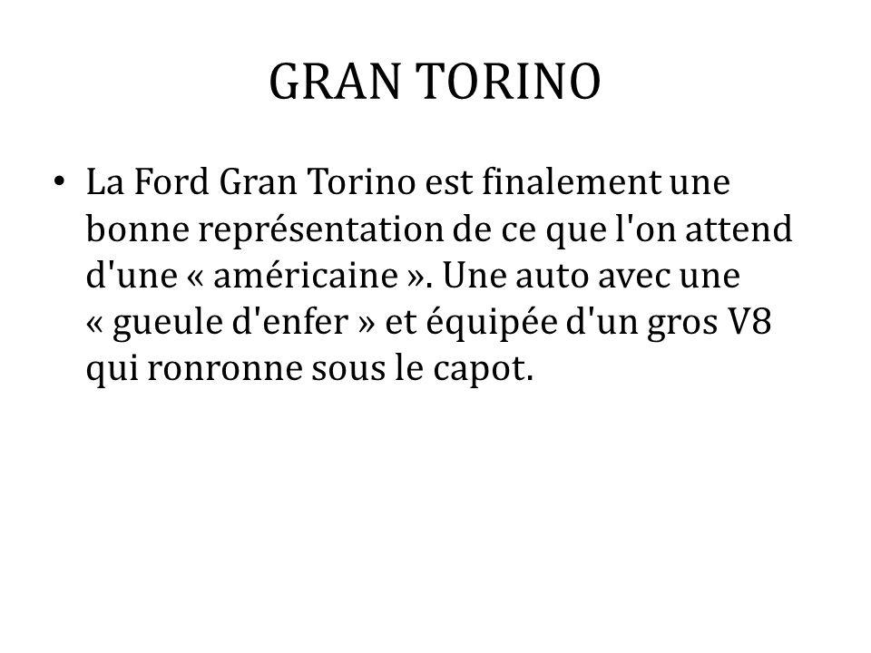 GRAN TORINO La Ford Gran Torino est finalement une bonne représentation de ce que l'on attend d'une « américaine ». Une auto avec une « gueule d'enfer