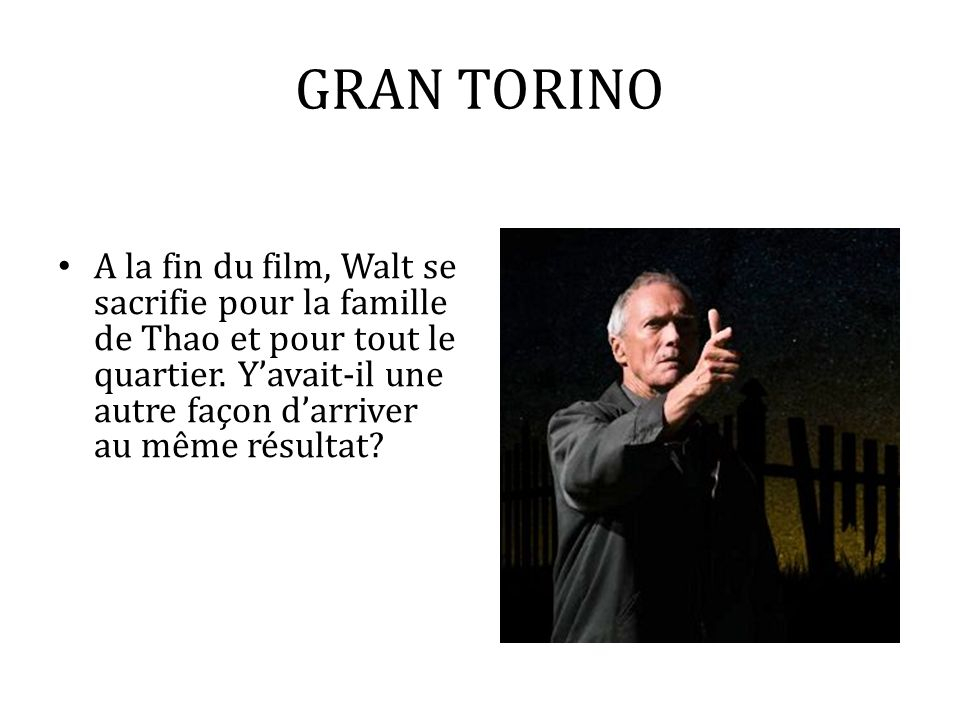 GRAN TORINO A la fin du film, Walt se sacrifie pour la famille de Thao et pour tout le quartier. Yavait-il une autre façon darriver au même résultat?