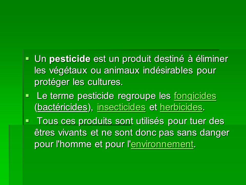 Un pesticide est un produit destiné à éliminer les végétaux ou animaux indésirables pour protéger les cultures. Un pesticide est un produit destiné à