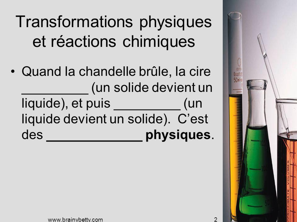 www.brainybetty.com2 Transformations physiques et réactions chimiques Quand la chandelle brûle, la cire _________ (un solide devient un liquide), et puis _________ (un liquide devient un solide).