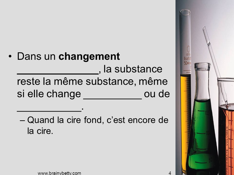 www.brainybetty.com4 Dans un changement ______________, la substance reste la même substance, même si elle change __________ ou de ___________.