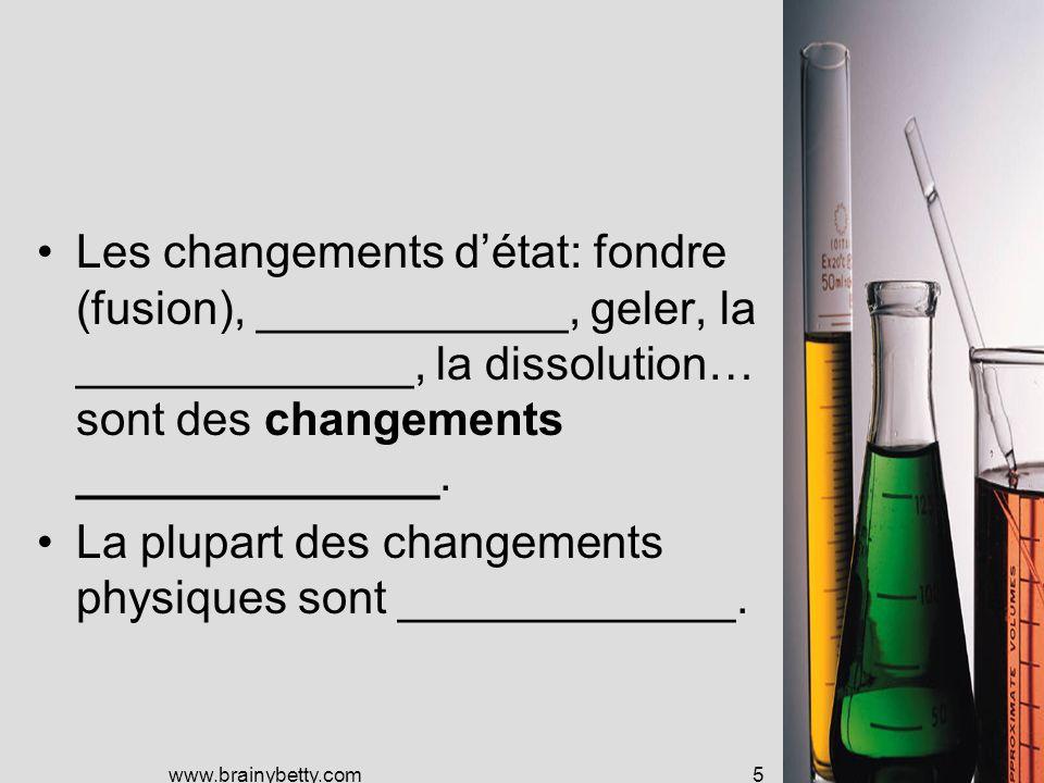 www.brainybetty.com5 Les changements détat: fondre (fusion), ____________, geler, la _____________, la dissolution… sont des changements ______________.