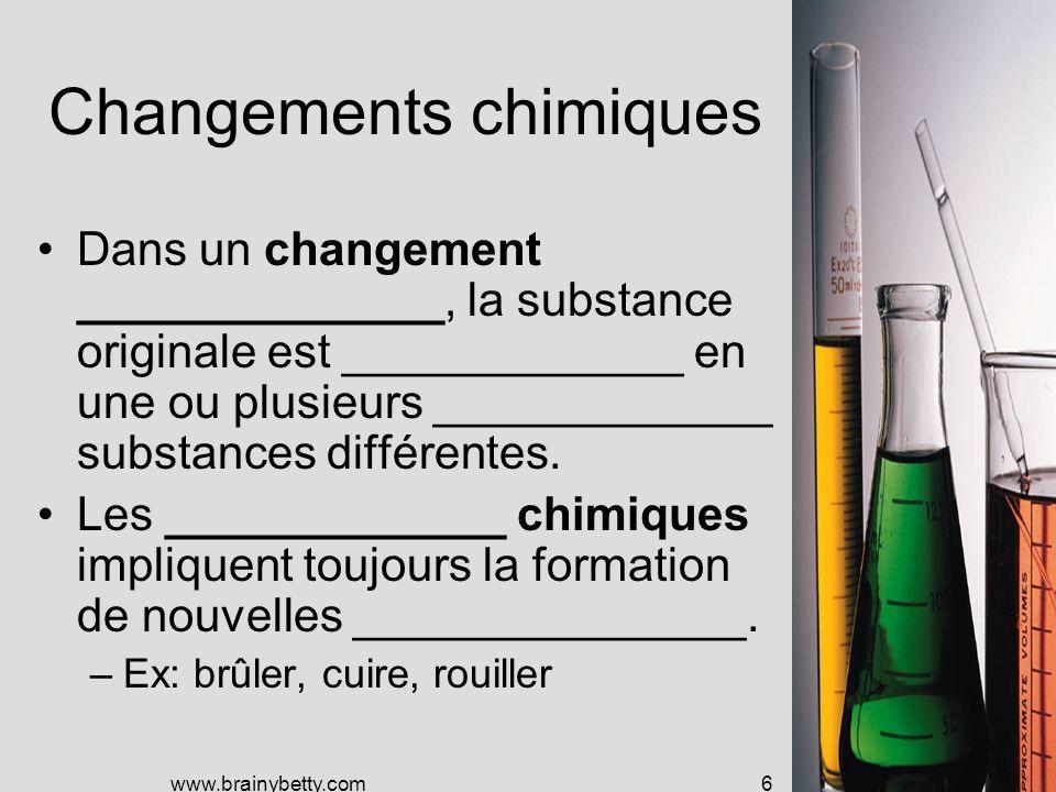 www.brainybetty.com6 Changements chimiques Dans un changement ______________, la substance originale est _____________ en une ou plusieurs _____________ substances différentes.