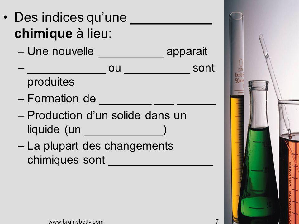 www.brainybetty.com7 Des indices quune ___________ chimique à lieu: –Une nouvelle __________ apparait –____________ ou __________ sont produites –Formation de ________ ___ ______ –Production dun solide dans un liquide (un ____________) –La plupart des changements chimiques sont ________________