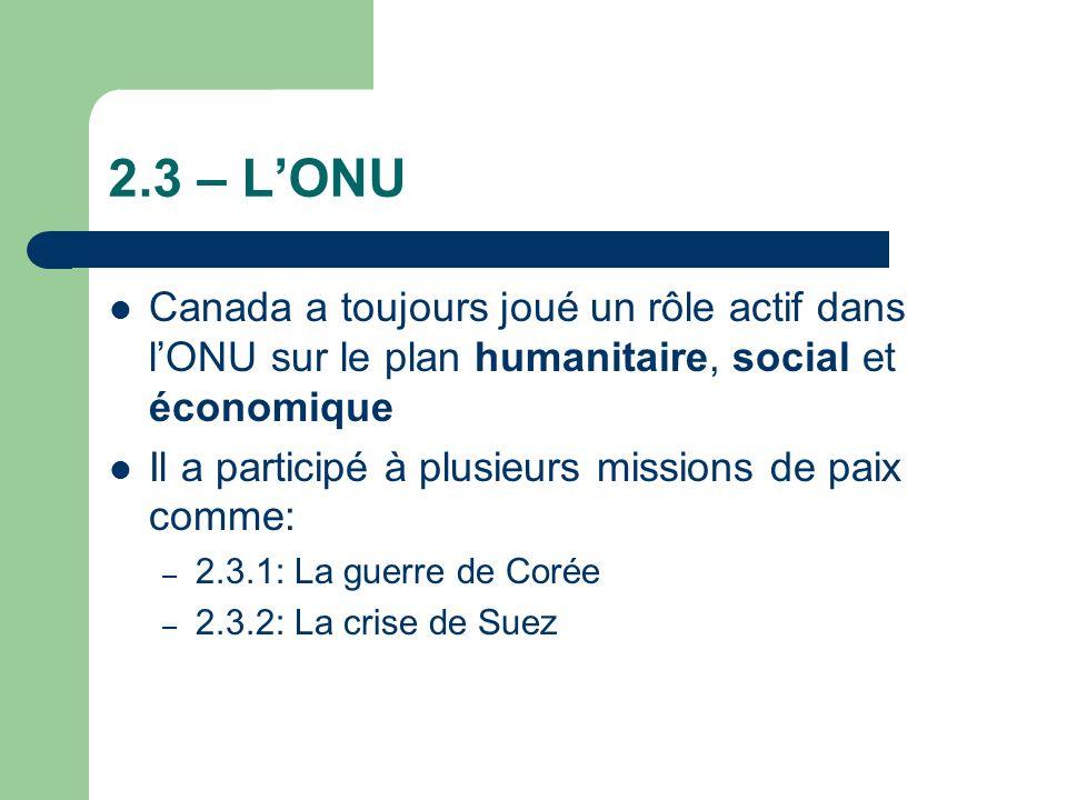 2.3 – LONU Canada a toujours joué un rôle actif dans lONU sur le plan humanitaire, social et économique Il a participé à plusieurs missions de paix comme: – 2.3.1: La guerre de Corée – 2.3.2: La crise de Suez