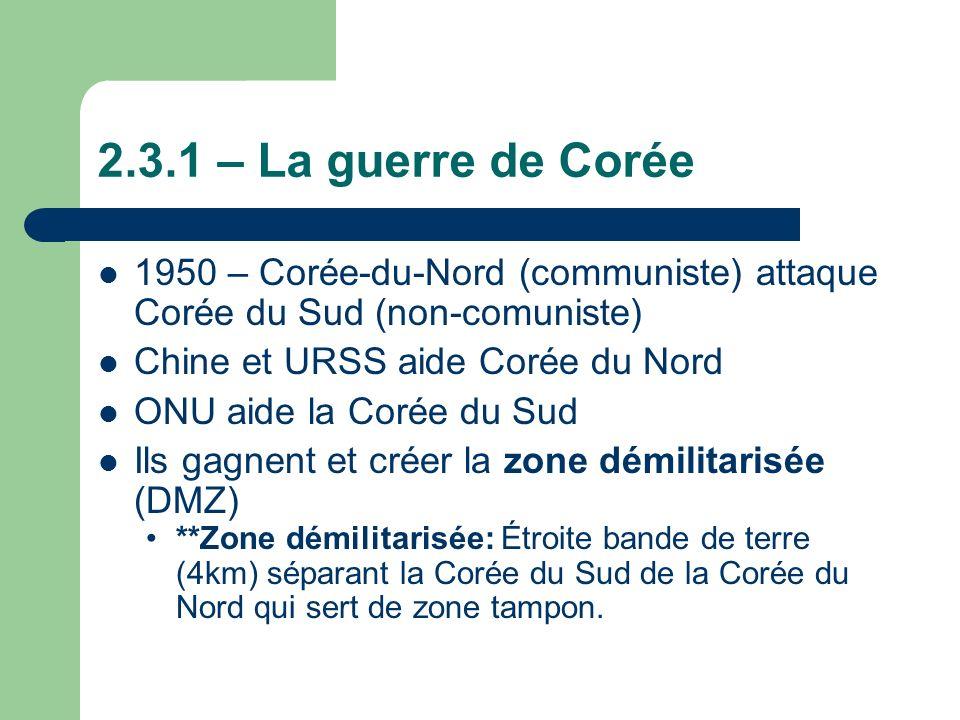2.3.1 – La guerre de Corée 1950 – Corée-du-Nord (communiste) attaque Corée du Sud (non-comuniste) Chine et URSS aide Corée du Nord ONU aide la Corée du Sud Ils gagnent et créer la zone démilitarisée (DMZ) **Zone démilitarisée: Étroite bande de terre (4km) séparant la Corée du Sud de la Corée du Nord qui sert de zone tampon.