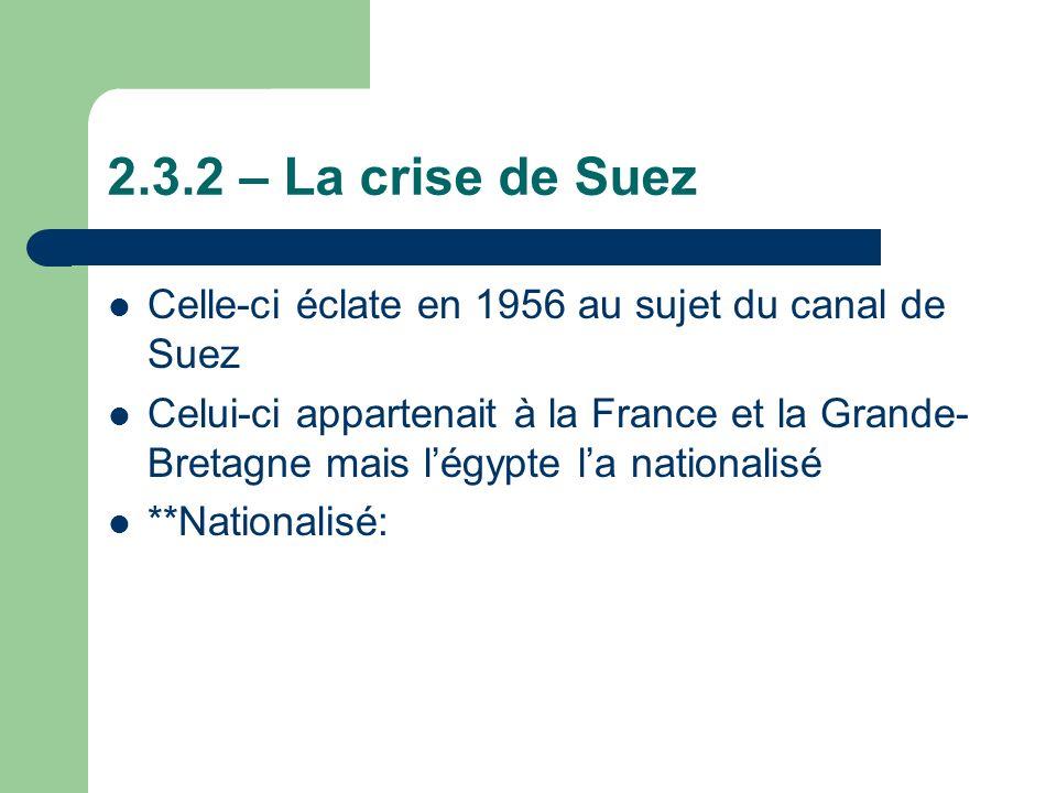 2.3.2 – La crise de Suez Celle-ci éclate en 1956 au sujet du canal de Suez Celui-ci appartenait à la France et la Grande- Bretagne mais légypte la nationalisé **Nationalisé: