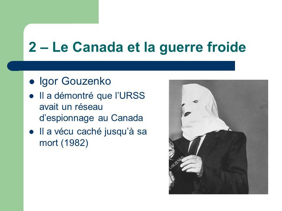 2 – Le Canada et la guerre froide Igor Gouzenko Il a démontré que lURSS avait un réseau despionnage au Canada Il a vécu caché jusquà sa mort (1982)