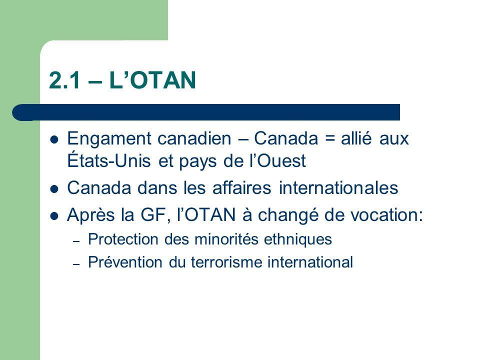 2.1 – LOTAN Engament canadien – Canada = allié aux États-Unis et pays de lOuest Canada dans les affaires internationales Après la GF, lOTAN à changé de vocation: – Protection des minorités ethniques – Prévention du terrorisme international