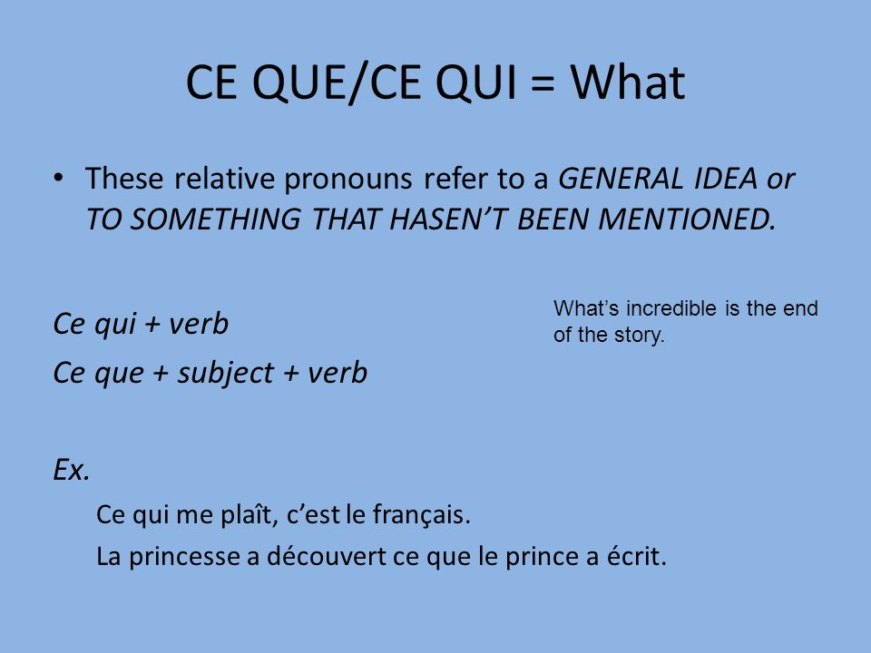 CE QUE/CE QUI = What These relative pronouns refer to a GENERAL IDEA or TO SOMETHING THAT HASENT BEEN MENTIONED.