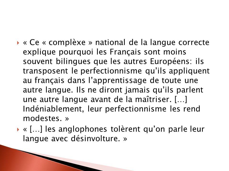 « Ce « complèxe » national de la langue correcte explique pourquoi les Français sont moins souvent bilingues que les autres Européens: ils transposent le perfectionnisme quils appliquent au français dans lapprentissage de toute une autre langue.