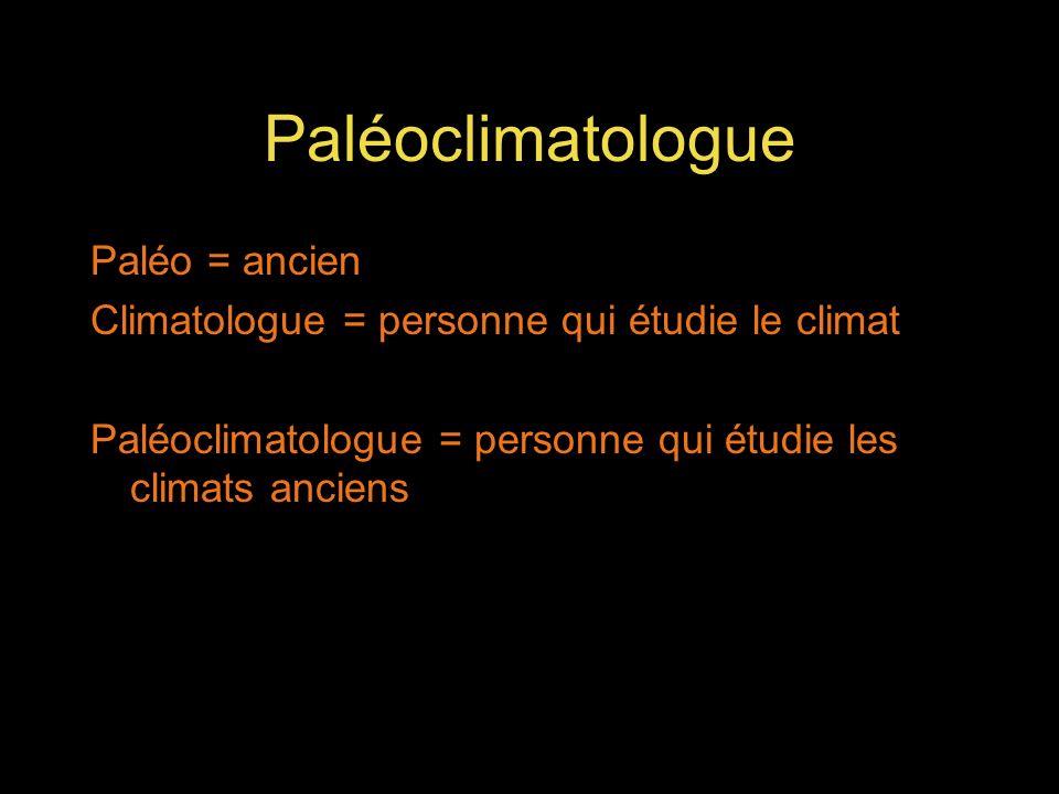 Paléoclimatologue Paléo = ancien Climatologue = personne qui étudie le climat Paléoclimatologue = personne qui étudie les climats anciens