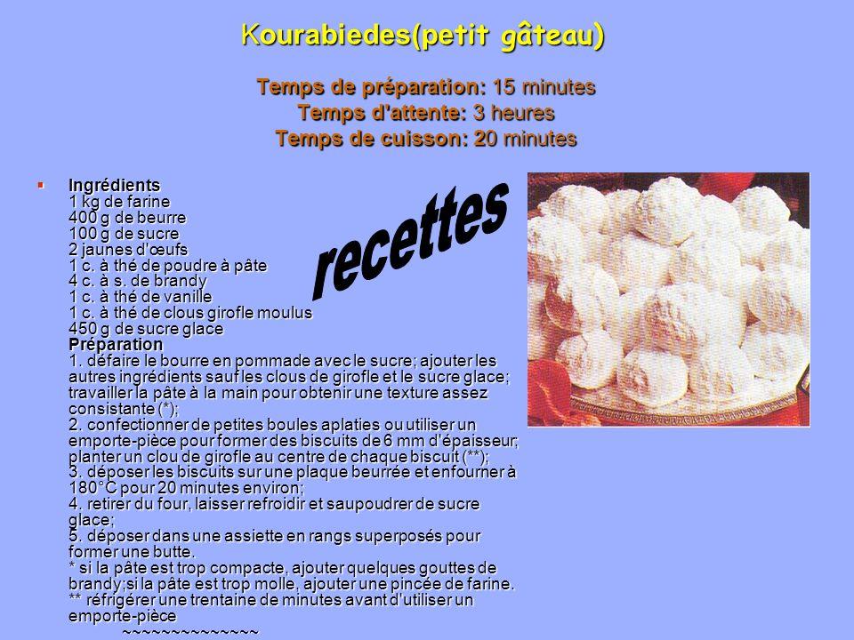 Kourabiedes(pe tit gâteau) Temps de préparation: 15 minutes Temps d'attente: 3 heures Temps de cuisson: 20 minutes Ingrédients 1 kg de farine 400 g de