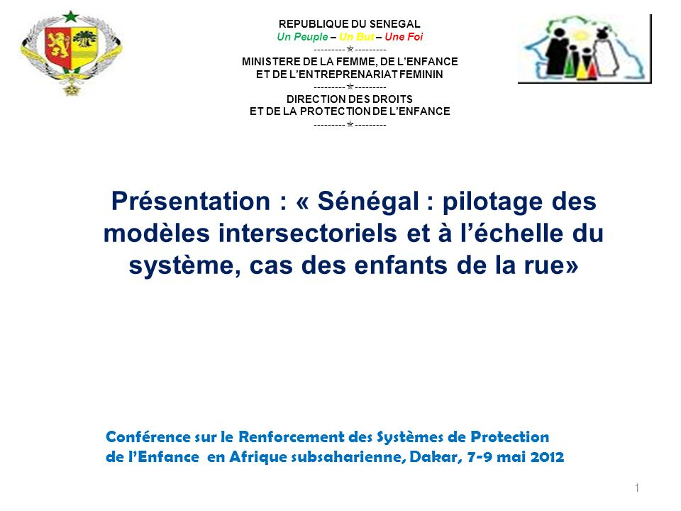 1 REPUBLIQUE DU SENEGAL Un Peuple – Un But – Une Foi --------- --------- MINISTERE DE LA FEMME, DE LENFANCE ET DE LENTREPRENARIAT FEMININ --------- --------- DIRECTION DES DROITS ET DE LA PROTECTION DE LENFANCE --------- Présentation : « Sénégal : pilotage des modèles intersectoriels et à léchelle du système, cas des enfants de la rue» Conférence sur le Renforcement des Systèmes de Protection de lEnfance en Afrique subsaharienne, Dakar, 7-9 mai 2012