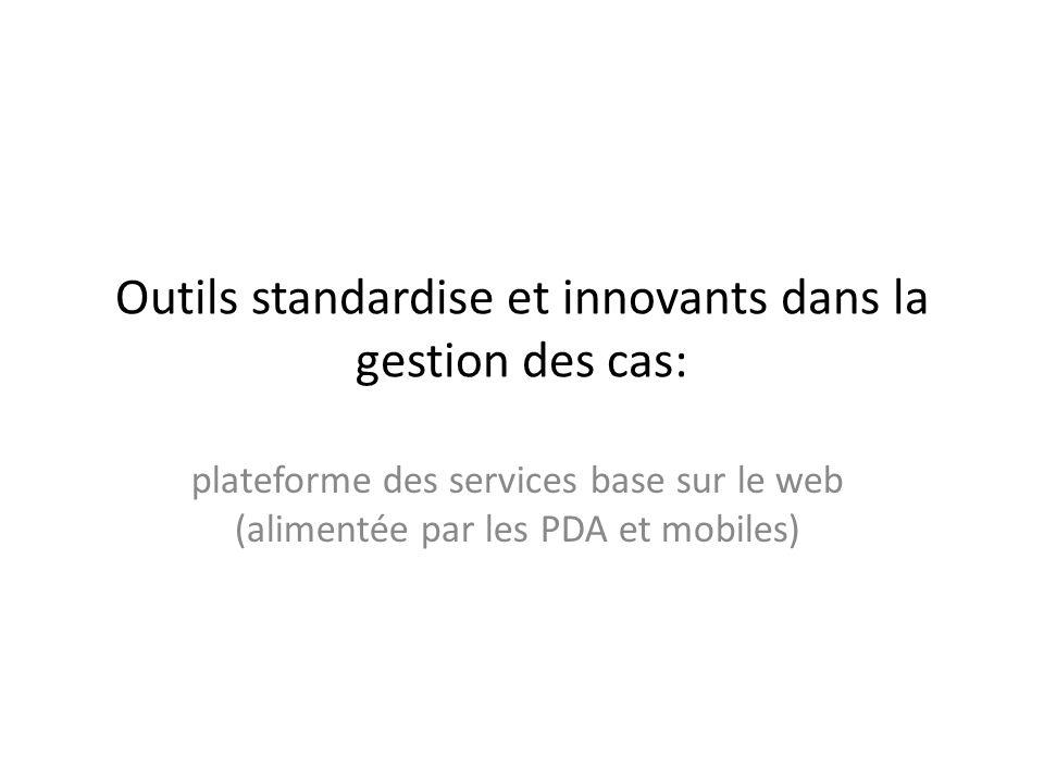 Outils standardise et innovants dans la gestion des cas: plateforme des services base sur le web (alimentée par les PDA et mobiles)