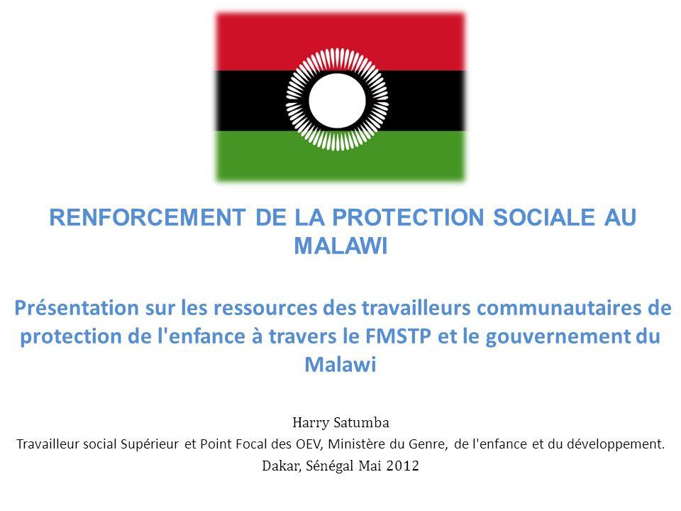 RENFORCEMENT DE LA PROTECTION SOCIALE AU MALAWI Présentation sur les ressources des travailleurs communautaires de protection de l enfance à travers le FMSTP et le gouvernement du Malawi Harry Satumba Travailleur social Supérieur et Point Focal des OEV, Ministère du Genre, de l enfance et du développement.