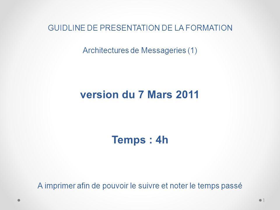 GUIDLINE DE PRESENTATION DE LA FORMATION Architectures de Messageries (1) version du 7 Mars 2011 Temps : 4h A imprimer afin de pouvoir le suivre et noter le temps passé 1