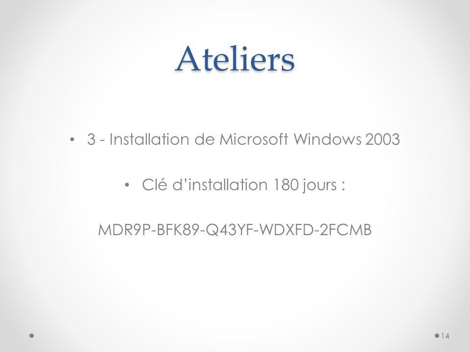 Ateliers 3 - Installation de Microsoft Windows 2003 Clé dinstallation 180 jours : MDR9P-BFK89-Q43YF-WDXFD-2FCMB 14