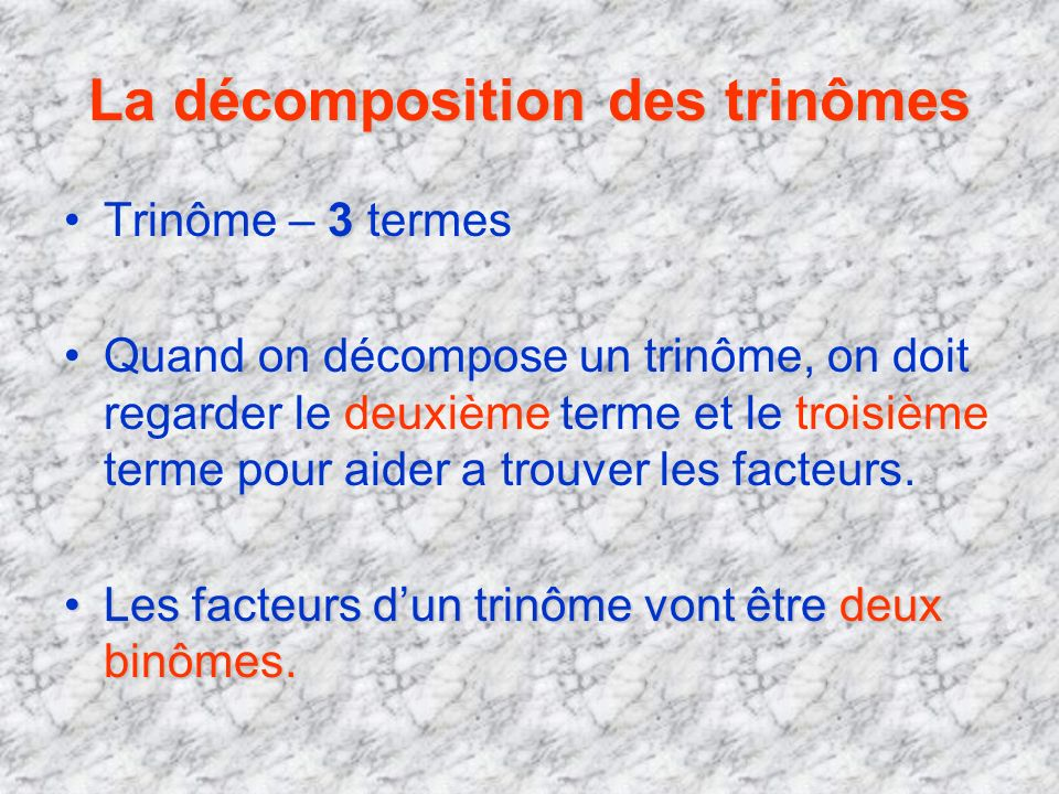 La décomposition des trinômes 3Trinôme – 3 termes Quand on décompose un trinôme, on doit regarder le deuxième terme et le troisième terme pour aider a