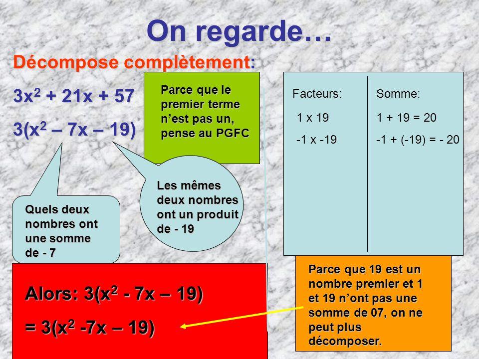 On regarde… Décompose complètement: 3x 2 + 21x + 57 3(x 2 – 7x – 19) Quels deux nombres ont une somme de- 7 Quels deux nombres ont une somme de - 7 Le